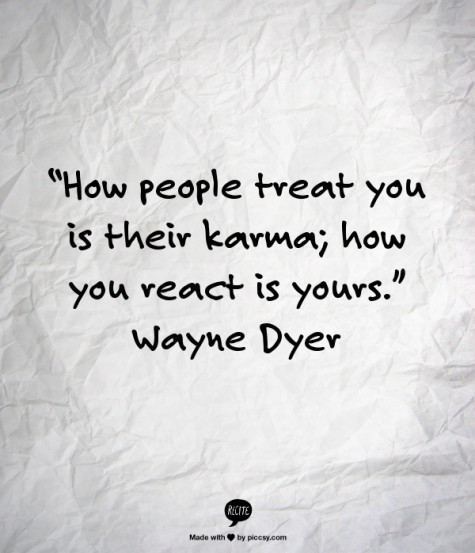 2012_09_how-people-treat-you-is-their-karma-3b-how-you-react-is-yours-wayne-dyer-596549-475-553_large